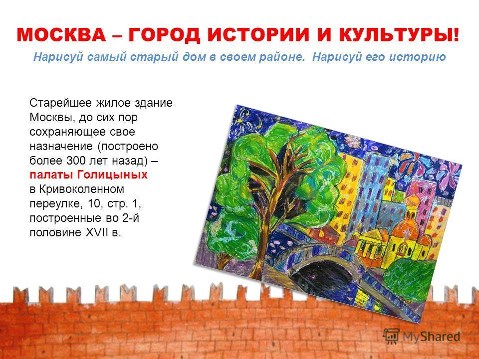 Старейшее жилое здание Москвы, до сих пор сохраняющее свое назначение (построено более 300 лет назад) – палаты Голицыных в Кривоколенном переулке, 10, стр. 1, построенные во 2-й половине XVII в. МОСКВА – ГОРОД ИСТОРИИ И КУЛЬТУРЫ! Нарисуй самый старый