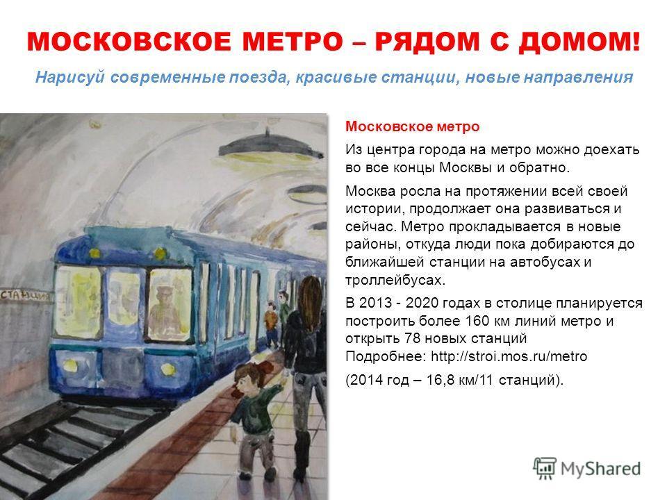 МОСКОВСКОЕ МЕТРО – РЯДОМ С ДОМОМ! Нарисуй современные поезда, красивые станции, новые направления Московское метро Из центра города на метро можно доехать во все концы Москвы и обратно. Москва росла на протяжении всей своей истории, продолжает она ра
