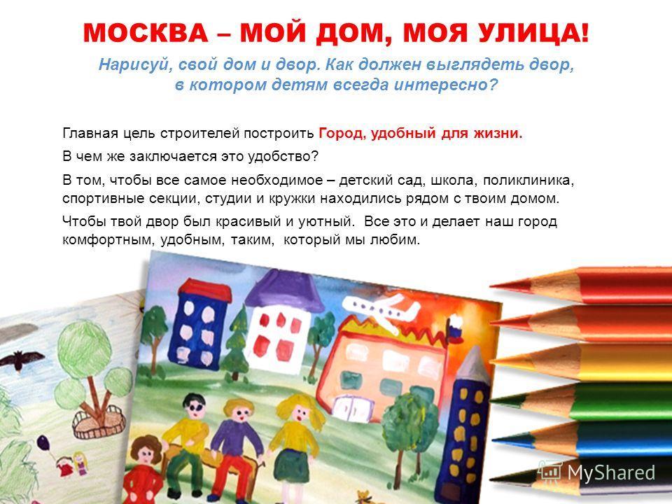 Нарисуй, свой дом и двор. Как должен выглядеть двор, в котором детям всегда интересно? Главная цель строителей построить Город, удобный для жизни. В чем же заключается это удобство? В том, чтобы все самое необходимое – детский сад, школа, поликлиника
