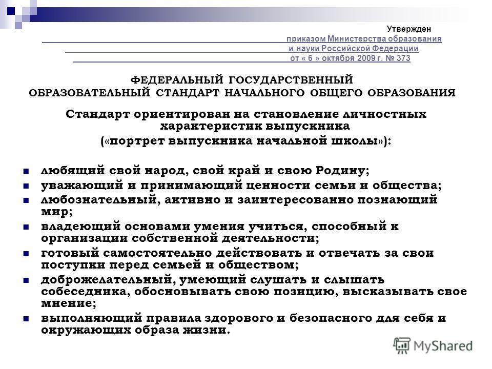 Утвержден приказом Министерства образования и науки Российской Федерации от « 6 » октября 2009 г. 373 ФЕДЕРАЛЬНЫЙ ГОСУДАРСТВЕННЫЙ ОБРАЗОВАТЕЛЬНЫЙ СТАНДАРТ НАЧАЛЬНОГО ОБЩЕГО ОБРАЗОВАНИЯ приказом Министерства образования и науки Российской Федерации от