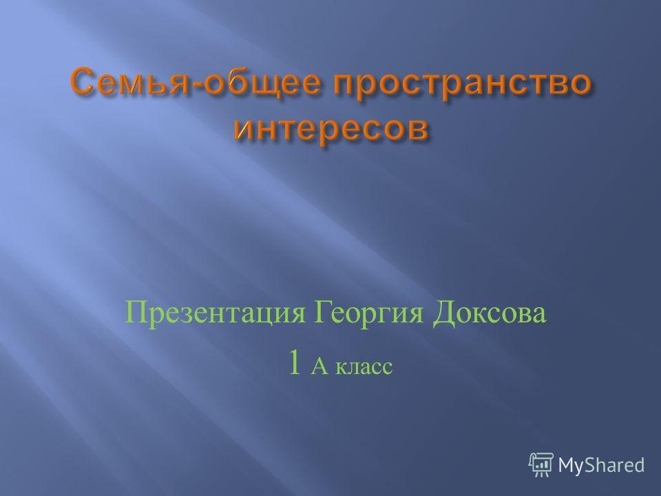 Презентация Георгия Доксова 1 А класс