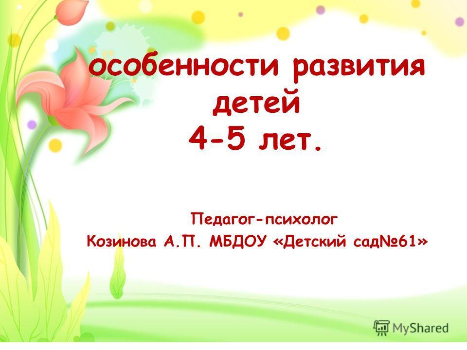 особенности развития детей 4-5 лет. Педагог-психолог Козинова А.П. МБДОУ «Детский сад 61»