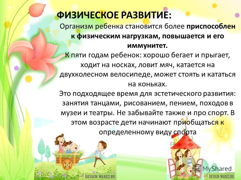 ФИЗИЧЕСКОЕ РАЗВИТИЕ: Организм ребенка становится более приспособлен к физическим нагрузкам, повышается и его иммунитет. К пяти годам ребенок: хорошо бегает и прыгает, ходит на носках, ловит мяч, катается на двухколесном велосипеде, может стоять и кат