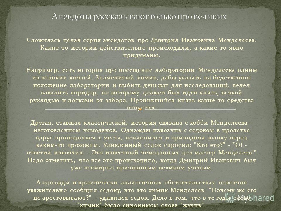 Сложилась целая серия анекдотов про Дмитрия Ивановича Менделеева. Какие-то истории действительно происходили, а какие-то явно придуманы. Например, есть история про посещение лаборатории Менделеева одним из великих князей. Знаменитый химик, дабы указа