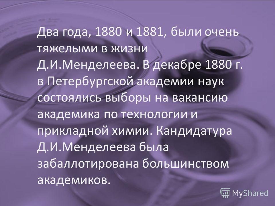 Два года, 1880 и 1881, были очень тяжелыми в жизни Д.И.Менделеева. В декабре 1880 г. в Петербургской академии наук состоялись выборы на вакансию академика по технологии и прикладной химии. Кандидатура Д.И.Менделеева была забаллотирована большинством