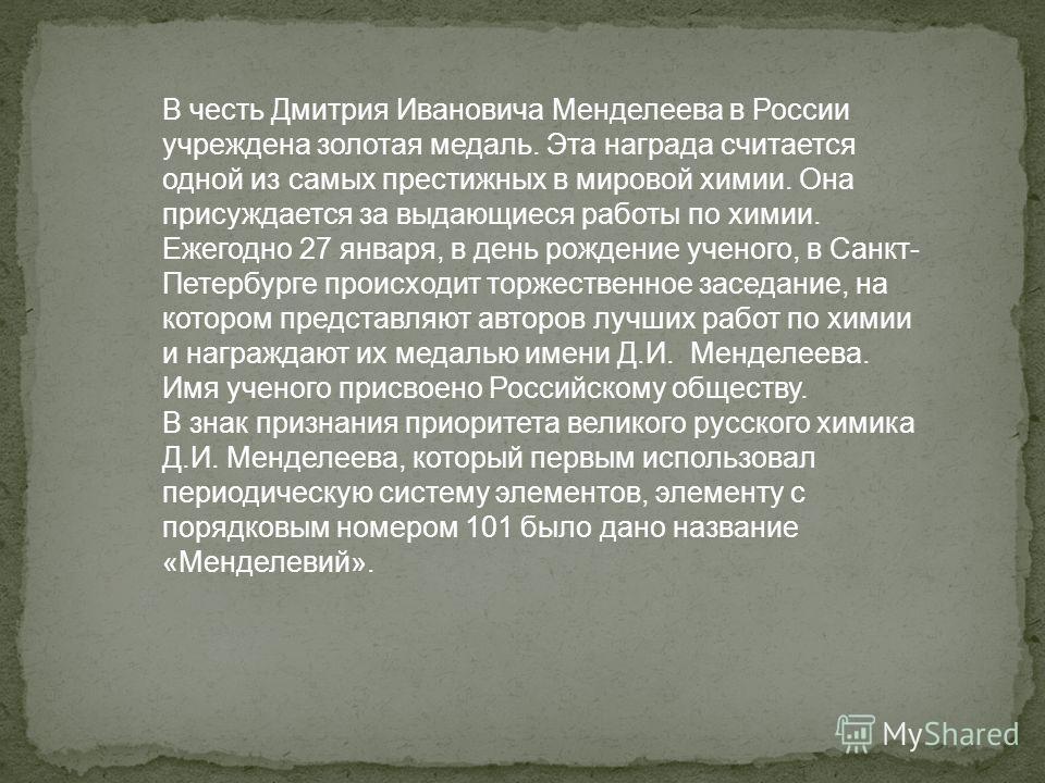 В честь Дмитрия Ивановича Менделеева в России учреждена золотая медаль. Эта награда считается одной из самых престижных в мировой химии. Она присуждается за выдающиеся работы по химии. Ежегодно 27 января, в день рождение ученого, в Санкт- Петербурге