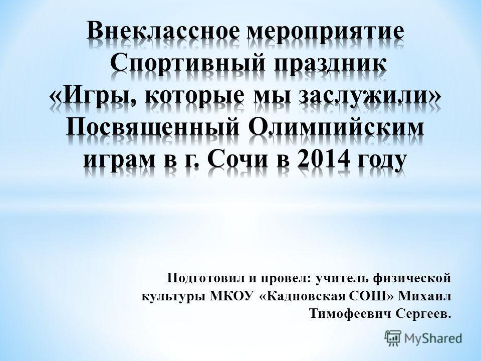 Подготовил и провел: учитель физической культуры МКОУ «Кадновская СОШ» Михаил Тимофеевич Сергеев.