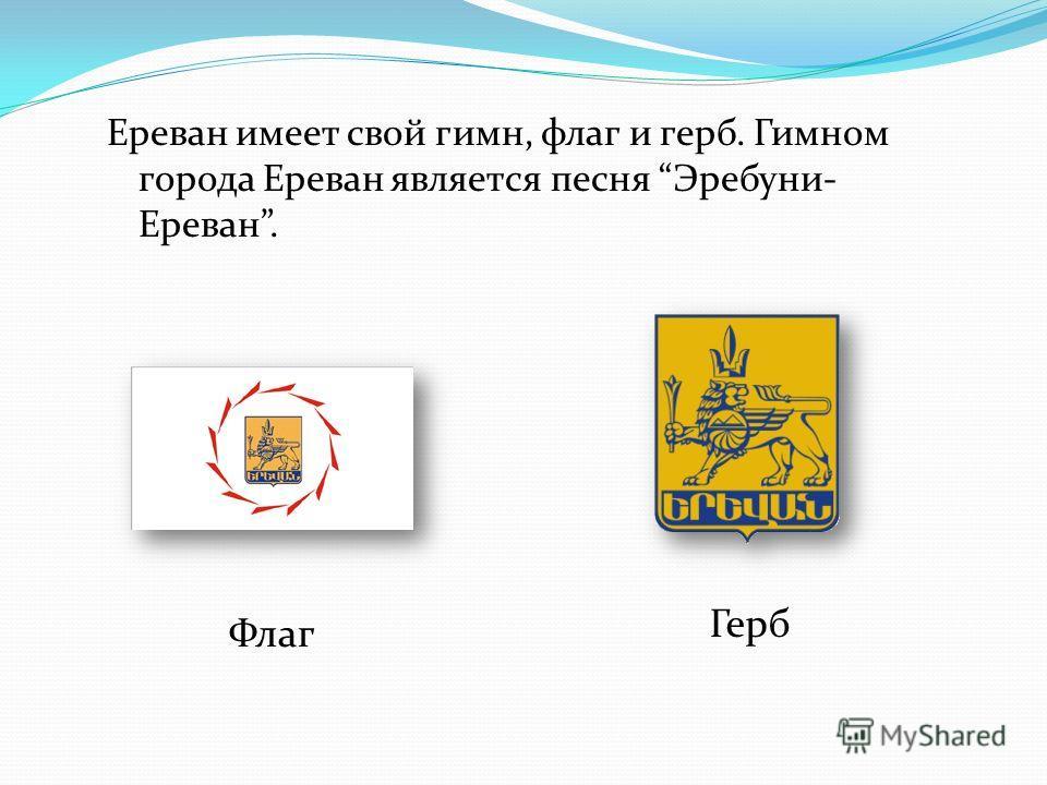 Ереван имеет свой гимн, флаг и герб. Гимном города Ереван является песня Эребуни- Ереван. Флаг Герб