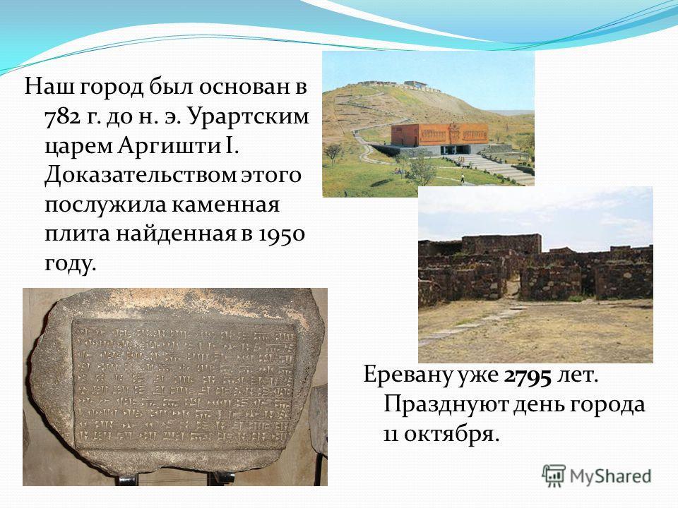 Наш город был основан в 782 г. до н. э. Урартским царем Аргишти I. Доказательством этого послужила каменная плита найденная в 1950 году. Еревану уже 2795 лет. Празднуют день города 11 октября.
