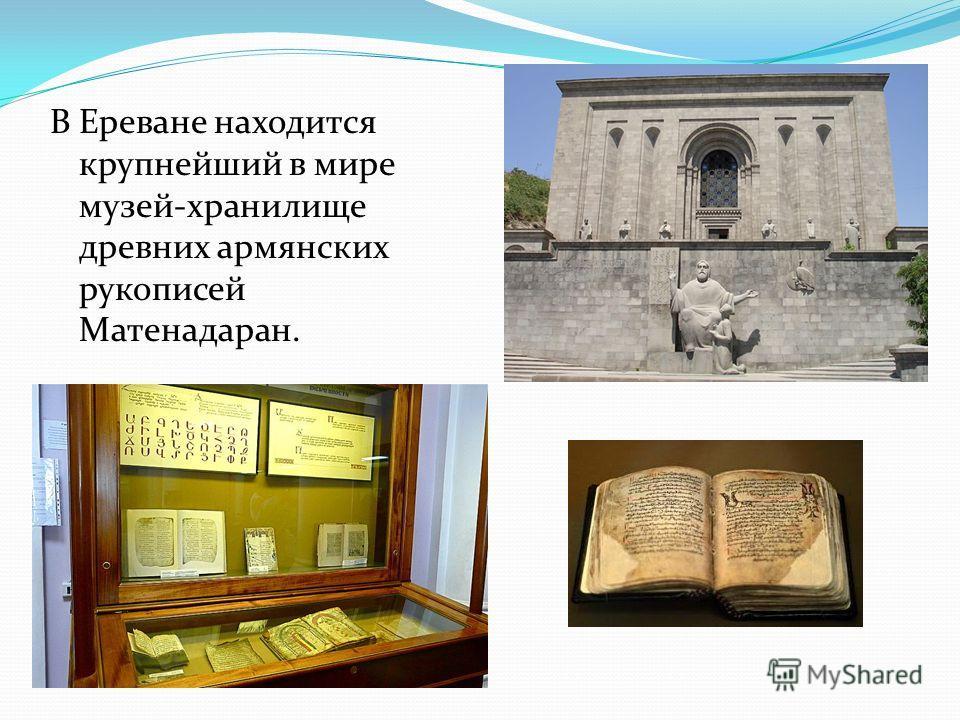 В Ереване находится крупнейший в мире музей-хранилище древних армянских рукописей Матенадаран.