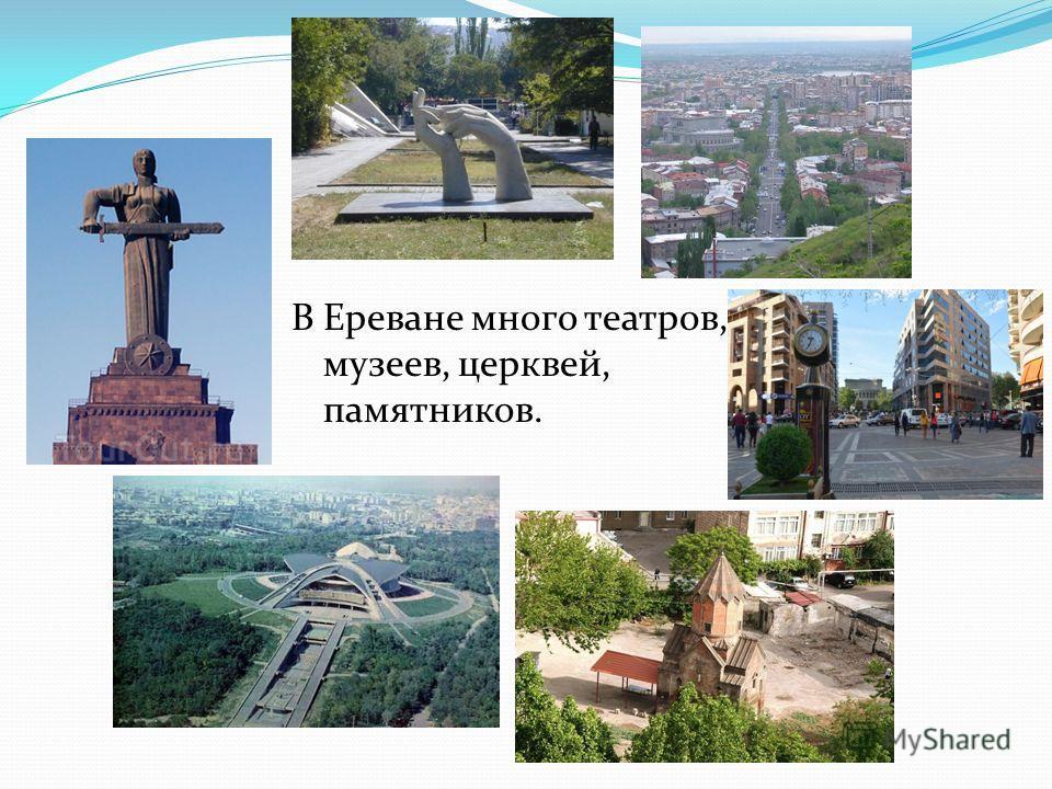 В Ереване много театров, музеев, церквей, памятников.