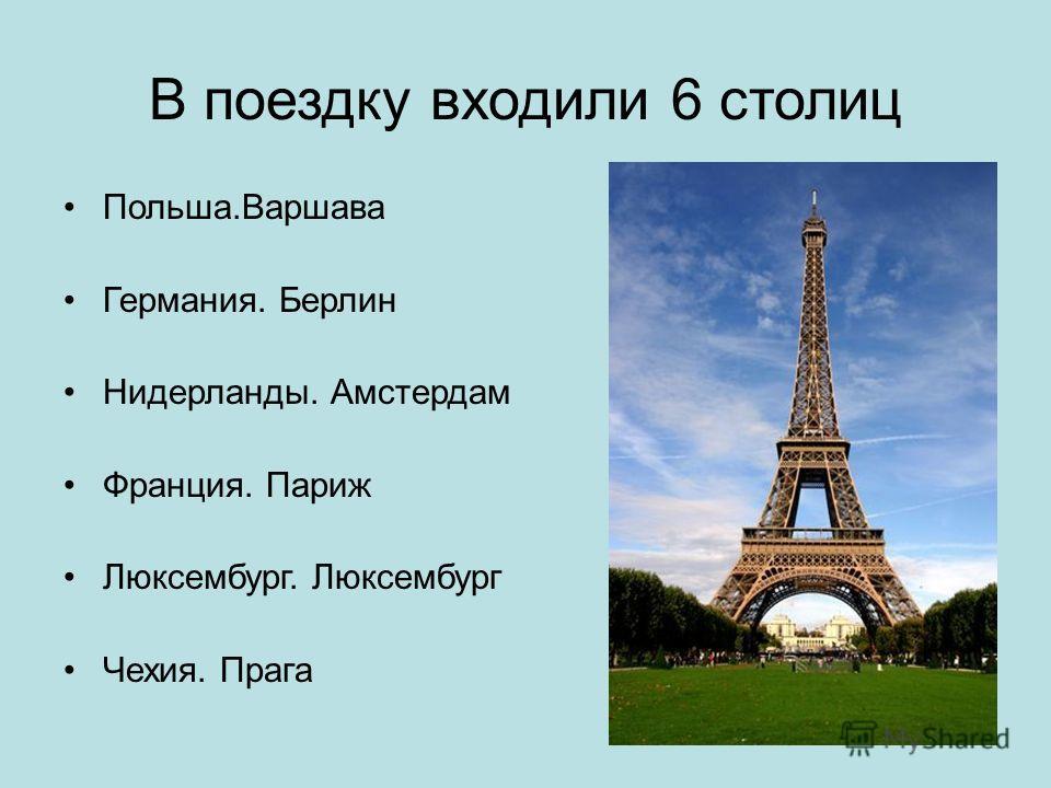 В поездку входили 6 столиц Польша.Варшава Германия. Берлин Нидерланды. Амстердам Франция. Париж Люксембург. Люксембург Чехия. Прага