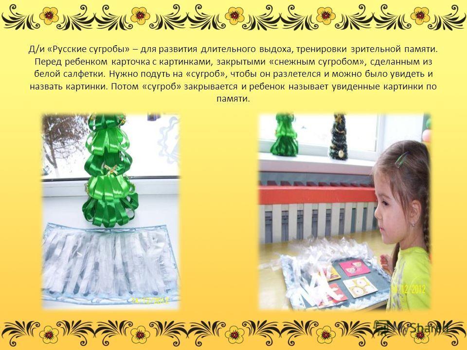 Д/и «Русские сугробы» – для развития длительного выдоха, тренировки зрительной памяти. Перед ребенком карточка с картинками, закрытыми «снежным сугробом», сделанным из белой салфетки. Нужно подуть на «сугроб», чтобы он разлетелся и можно было увидеть