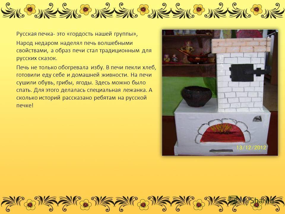 Русская печка- это «гордость нашей группы», Народ недаром наделял печь волшебными свойствами, а образ печи стал традиционным для русских сказок. Печь не только обогревала избу. В печи пекли хлеб, готовили еду себе и домашней живности. На печи сушили