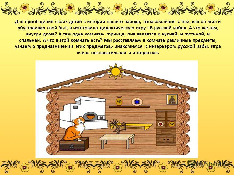 Для приобщения своих детей к истории нашего народа, ознакомления с тем, как он жил и обустраивал свой быт, я изготовила дидактическую игру «В русской избе». А что же там, внутри дома? А там одна комната- горница, она является и кухней, и гостиной, и