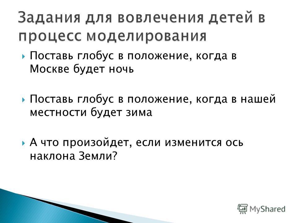 Поставь глобус в положение, когда в Москве будет ночь Поставь глобус в положение, когда в нашей местности будет зима А что произойдет, если изменится ось наклона Земли?