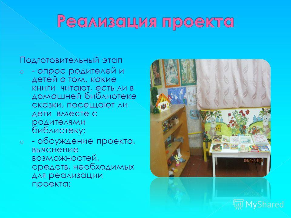 Подготовительный этап o - опрос родителей и детей о том, какие книги читают, есть ли в домашней библиотеке сказки, посещают ли дети вместе с родителями библиотеку; o - обсуждение проекта, выяснение возможностей, средств, необходимых для реализации пр