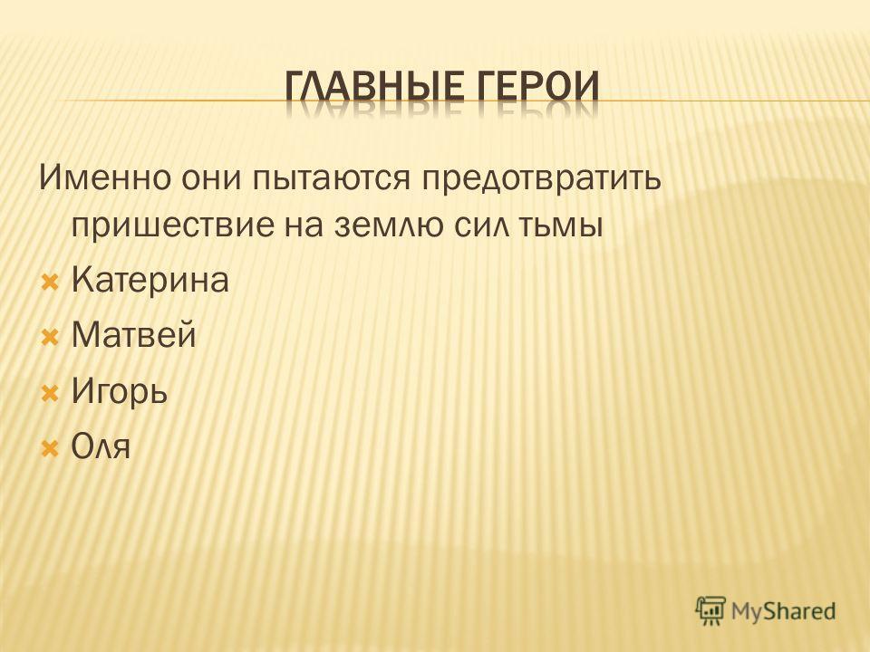 Именно они пытаются предотвратить пришествие на землю сил тьмы Катерина Матвей Игорь Оля