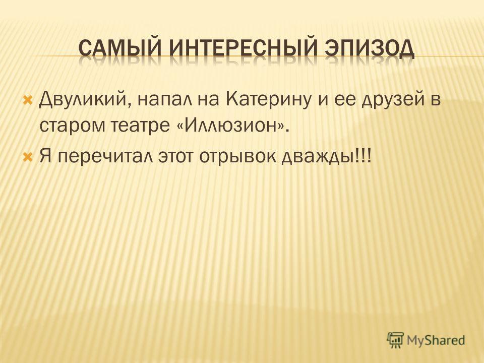 Двуликий, напал на Катерину и ее друзей в старом театре «Иллюзион». Я перечитал этот отрывок дважды!!!