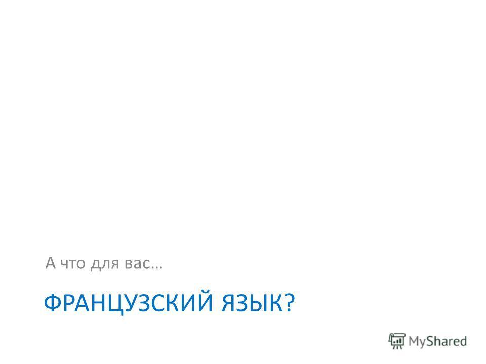 ФРАНЦУЗСКИЙ ЯЗЫК? А что для вас… 22 ème séminaire national de lAssociation des enseignants de français en Russie 27 janvier – 02 février 2013
