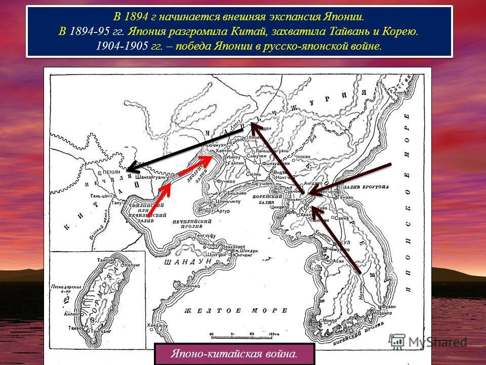 В 1894 г начинается внешняя экспансия Японии. В 1894-95 гг. Япония разгромила Китай, захватила Тайвань и Корею. 1904-1905 гг. – победа Японии в русско-японской войне. В 1894 г начинается внешняя экспансия Японии. В 1894-95 гг. Япония разгромила Китай
