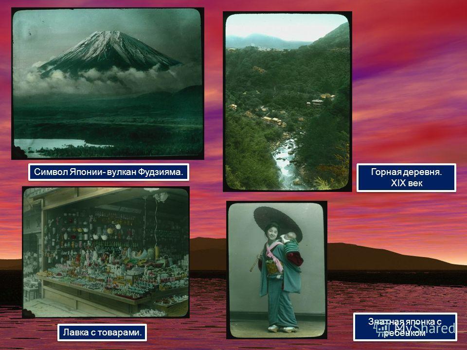 Символ Японии- вулкан Фудзияма. Лавка с товарами. Горная деревня. XIX век Горная деревня. XIX век Знатная японка с ребёнком