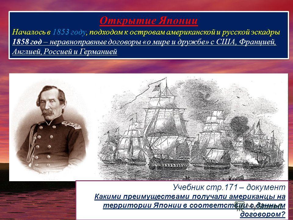 Открытие Японии Началось в 1853 году, подходом к островам американской и русской эскадры 1858 год – неравноправные договоры «о мире и дружбе» с США, Францией, Англией, Россией и Германией. Открытие Японии Началось в 1853 году, подходом к островам аме