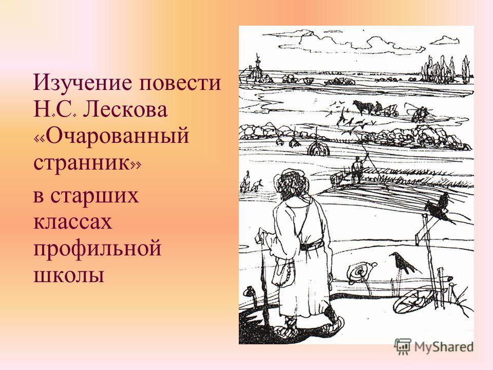 Изучение повести Н. С. Лескова « Очарованный странник » в старших классах профильной школы