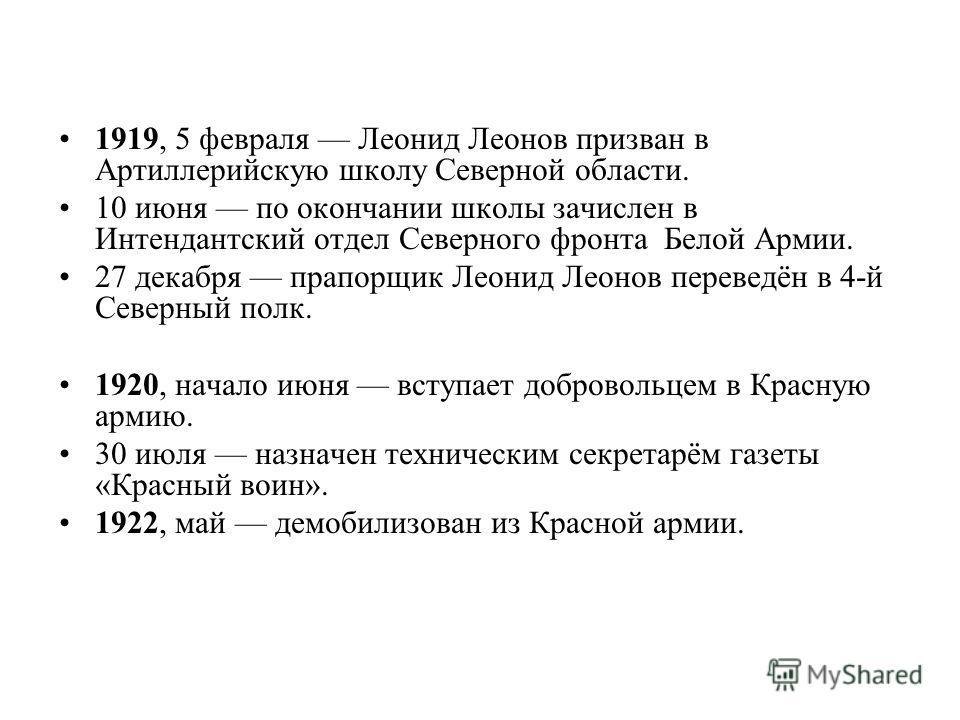 1919, 5 февраля Леонид Леонов призван в Артиллерийскую школу Северной области. 10 июня по окончании школы зачислен в Интендантский отдел Северного фронта Белой Армии. 27 декабря прапорщик Леонид Леонов переведён в 4-й Северный полк. 1920, начало июня