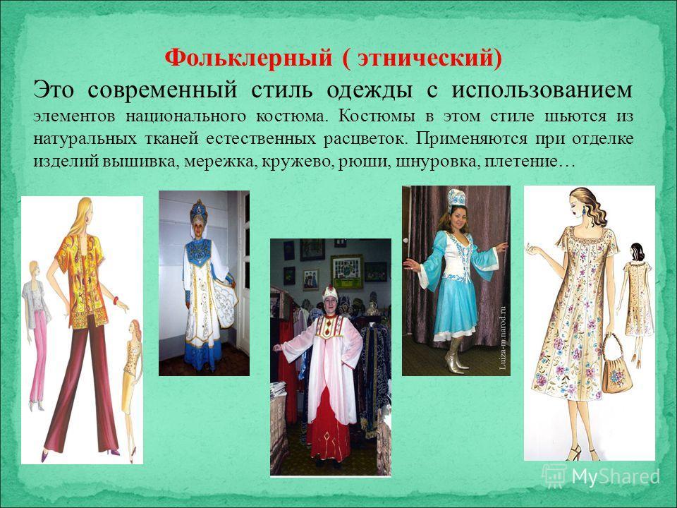 Фольклерный ( этнический) Это современный стиль одежды с использованием элементов национального костюма. Костюмы в этом стиле шьются из натуральных тканей естественных расцветок. Применяются при отделке изделий вышивка, мережка, кружево, рюши, шнуров
