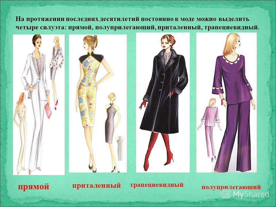 На протяжении последних десятилетий постоянно в моде можно выделить четыре силуэта: прямой, полуприлегающий, приталенный, трапециевидный. прямой приталенный трапециевидный полуприлегающий