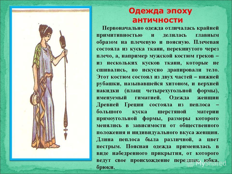 Одежда эпоху античности Первоначально одежда отличалась крайней примитивностью и делилась главным образом на плечевую и поясную. Плечевая состояла из куска ткани, перекинутого через плечо, а, например мужской костюм греков – из нескольких кусков ткан