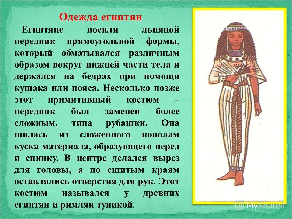 Одежда египтян Египтяне носили льняной передник прямоугольной формы, который обматывался различным образом вокруг нижней части тела и держался на бедрах при помощи кушака или пояса. Несколько позже этот примитивный костюм – передник был заменен более