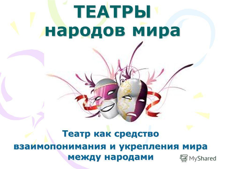 ТЕАТРЫ народов мира Театр как средство взаимопонимания и укрепления мира между народами