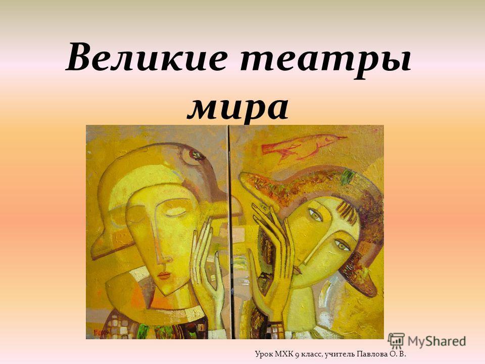 Великие театры мира Урок МХК 9 класс, учитель Павлова О. В.