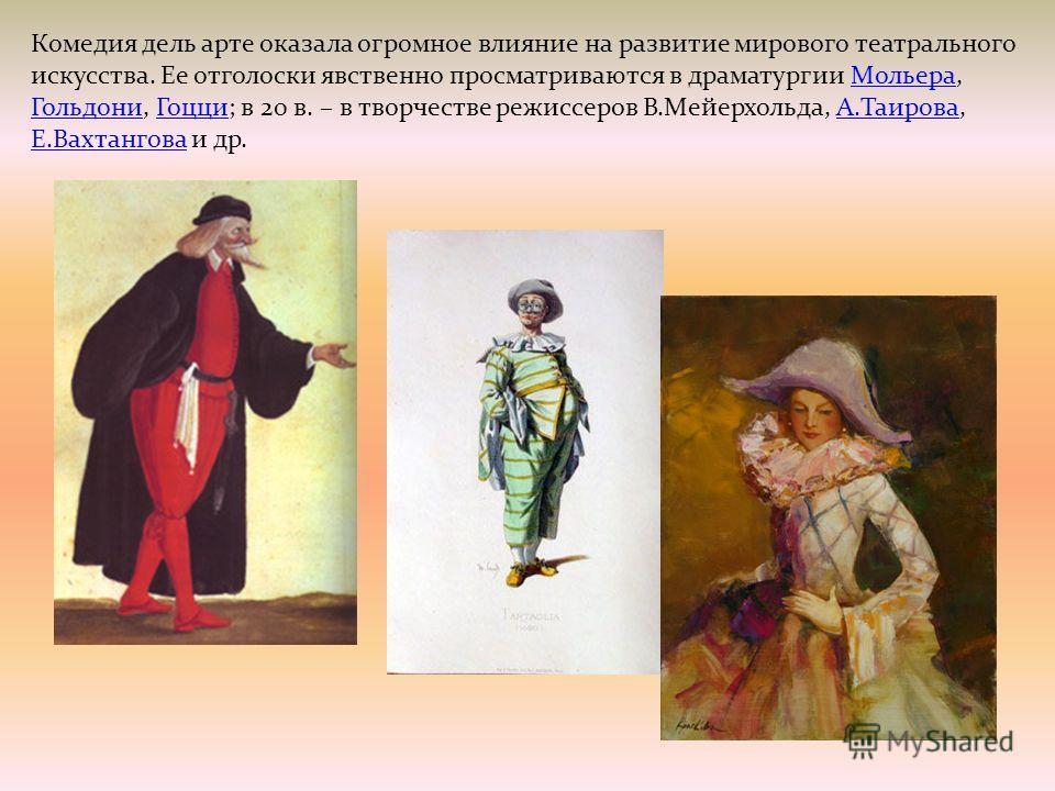 Комедия дель арте оказала огромное влияние на развитие мирового театрального искусства. Ее отголоски явственно просматриваются в драматургии Мольера, Гольдони, Гоцци; в 20 в. – в творчестве режиссеров В.Мейерхольда, А.Таирова, Е.Вахтангова и др.Молье