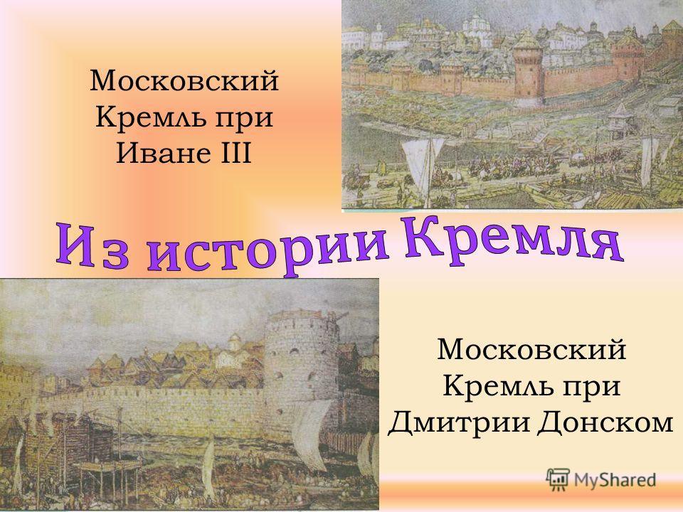 Московский Кремль при Дмитрии Донском Московский Кремль при Иване III