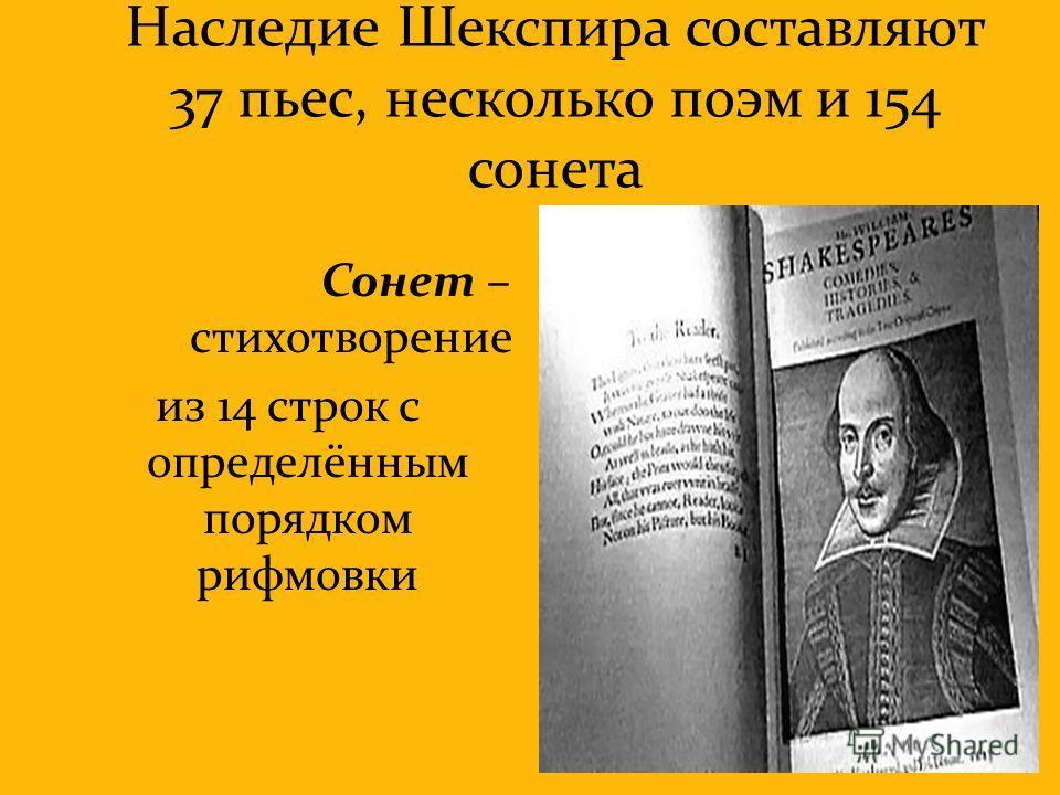 Наследие Шекспира составляют 37 пьес, несколько поэм и 154 сонета Сонет – стихотворение из 14 строк с определённым порядком рифмовки