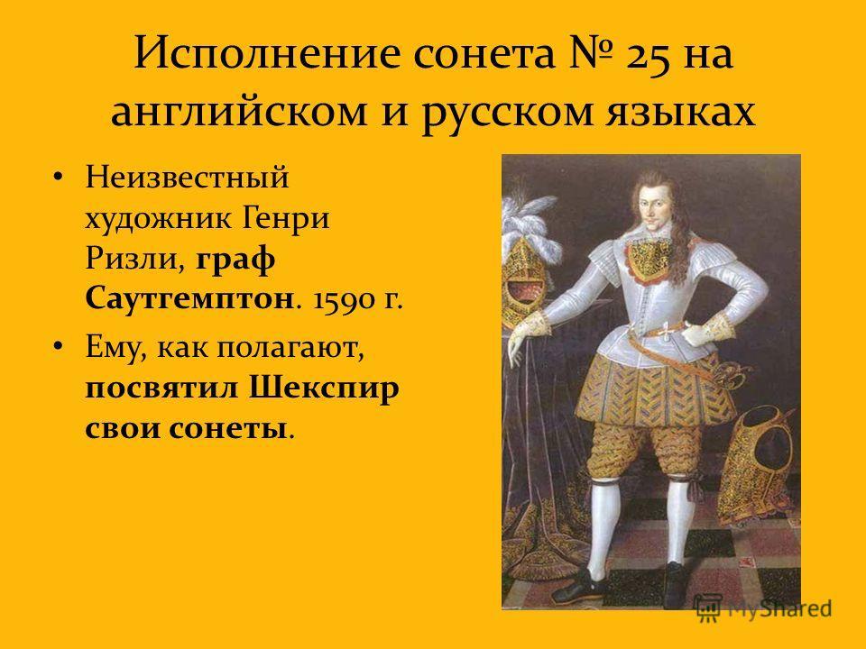 Исполнение сонета 25 на английском и русском языках Неизвестный художник Генри Ризли, граф Саутгемптон. 1590 г. Ему, как полагают, посвятил Шекспир свои сонеты.