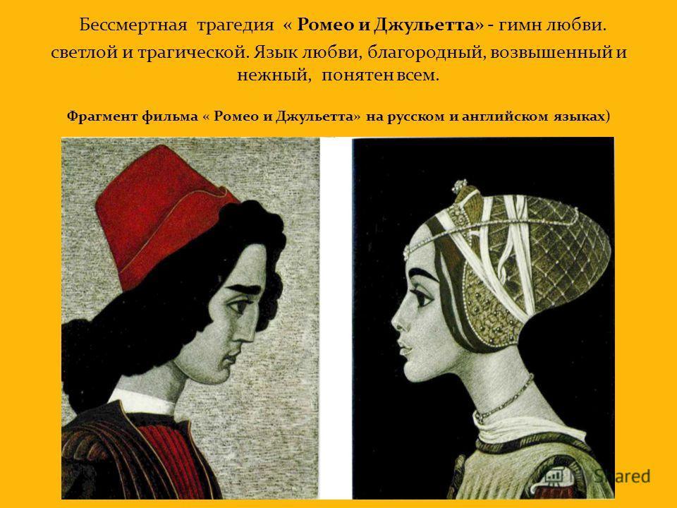 Бессмертная трагедия « Ромео и Джульетта» - гимн любви. светлой и трагической. Язык любви, благородный, возвышенный и нежный, понятен всем. Фрагмент фильма « Ромео и Джульетта» на русском и английском языках)