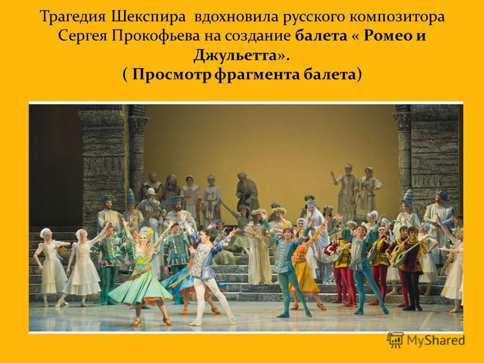 Трагедия Шекспира вдохновила русского композитора Сергея Прокофьева на создание балета « Ромео и Джульетта». ( Просмотр фрагмента балета)