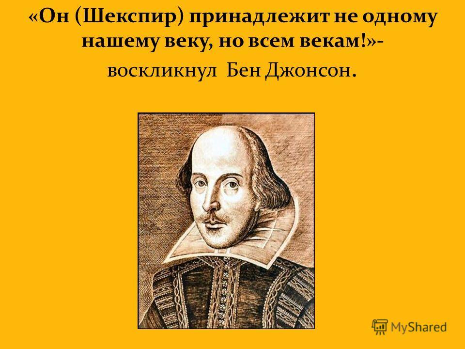 «Он (Шекспир) принадлежит не одному нашему веку, но всем векам!»- воскликнул Бен Джонсон.