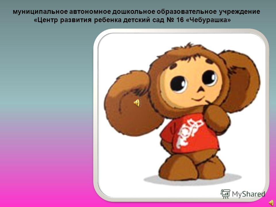 муниципальное автономное дошкольное образовательное учреждение «Центр развития ребенка детский сад 16 «Чебурашка»