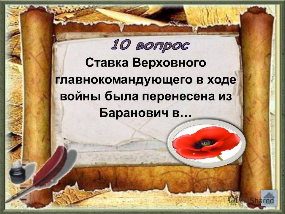 Ставка Верховного главнокомандующего в ходе войны была перенесена из Баранович в…