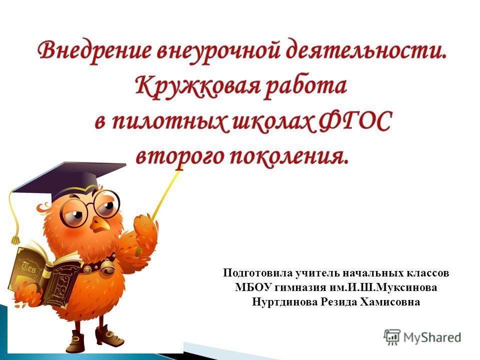 Подготовила учитель начальных классов МБОУ гимназия им.И.Ш.Муксинова Нуртдинова Резида Хамисовна