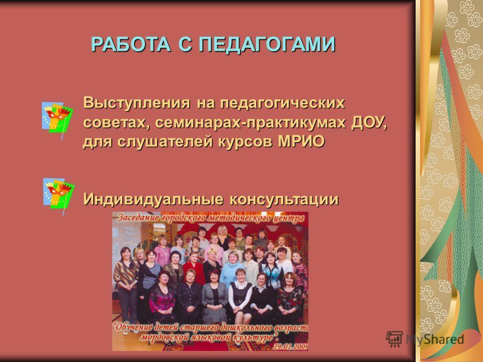 РАБОТА С ПЕДАГОГАМИ Выступления на педагогических советах, семинарах-практикумах ДОУ, для слушателей курсов МРИО Индивидуальные консультации
