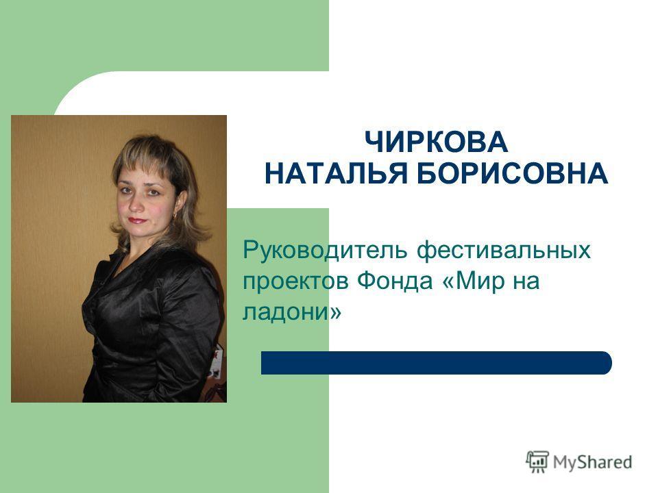 ЧИРКОВА НАТАЛЬЯ БОРИСОВНА Руководитель фестивальных проектов Фонда «Мир на ладони»