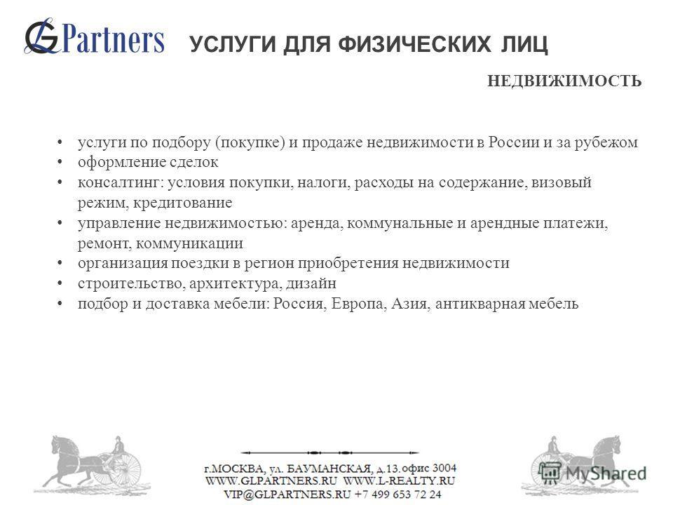 НЕДВИЖИМОСТЬ услуги по подбору (покупке) и продаже недвижимости в России и за рубежом оформление сделок консалтинг: условия покупки, налоги, расходы на содержание, визовый режим, кредитование управление недвижимостью: аренда, коммунальные и арендные
