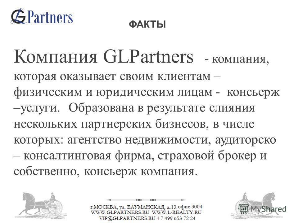 ФАКТЫ Компания GLPartners - компания, которая оказывает своим клиентам – физическим и юридическим лицам - консьерж –услуги. Образована в результате слияния нескольких партнерских бизнесов, в числе которых: агентство недвижимости, аудиторско – консалт