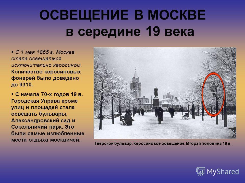 ОСВЕЩЕНИЕ В МОСКВЕ в середине 19 века Тверской бульвар. Керосиновое освещение. Вторая половина 19 в. С 1 мая 1865 г. Москва стала освещаться исключительно керосином. Количество керосиновых фонарей было доведено до 9310. С начала 70-х годов 19 в. Горо